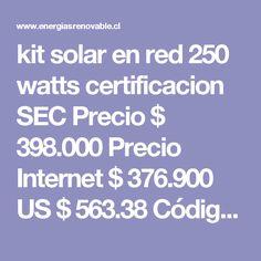 kit solar en red 250 watts certificacion SEC   Precio $  398.000  Precio Internet $  376.900 US $  563.38  Código :  KIT250WER   Carro de Compra        Descripción kit solar en red 250 watts certificacion SEC produccion mensual aprox. 45kwatts de ahorro en cuenta de luz. incluye: 1 panel solar monocristalino 250 watts 24 volts certificacion SEC 1 micro inversor 250 watts certificacion SEC 1 set de cables 6mm pvc 20 metros  2 conectores simples MC4 para armar.  Garantia 3 años  Energias… Kit Solar, Solar Panels, Renewable Energy