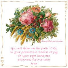 Psalm  16:11 - You will show me the path of life, in your presence is fullness of joy.  At your right hand are pleasures forevermore.