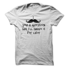 I Mustache You A Question But Ill Shave It For Later -  - #gift ideas for him #wedding gift. MORE ITEMS => https://www.sunfrog.com/Funny/I-Mustache-You-A-Question-But-Ill-Shave-It-For-Later--Funny-T-Shirt.html?68278