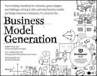 Business model generation : a handbook for visionaries, game changers, and challengers / written by, Alexander Osterwalder, Yves Pigneur ; design, Alan Smith ; editor and contributing co-author, Tim Clark ; production, Patrick van der Pijl ; co-created by an amazing crowd of 470 practitioners from 45 countries