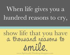 """""""When life gives you a hundred reasons to cry, show life that you have a thousand reasons to smile."""""""