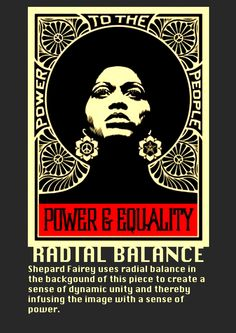 Shepard Fairey uses radial balance in the background of this art piece to create a sense of dynamic unity and because of the posture and expression of the woman in the foreground, it imbues the piece with a sense of power.