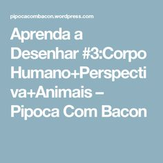Aprenda a Desenhar #3:Corpo Humano+Perspectiva+Animais – Pipoca Com Bacon