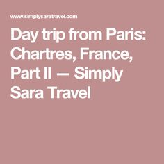 Day trip from Paris: Chartres, France, Part II — Simply Sara Travel