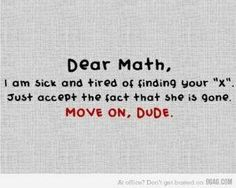 Dear Math, I am sick and tired of finding your X. Just accept the fact that she is gone. MOVE ON DUDE.