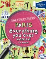 Not-for-Parents Paris: Everything You Ever Wanted to Know by Klay Lamprell  Nonfiction J 944 LAM