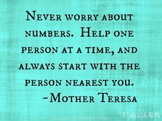 Help one person at a time, Beautiful quote by mother Teresa who says always help the person you love the most. Inspiring note to world .,Quotes about Life, Love , Relationship , Motivational , Uplifting , Quotes for Status updates