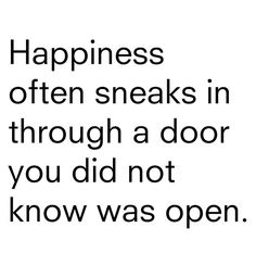 *Happiness Often Sneaks Through A Door You Did Not Know Was Open.