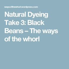 Natural Dyeing Take 3: Black Beans – The ways of the whorl