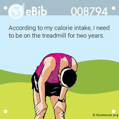 According to my calorie intake, I need   to be on the treadmill for two years.