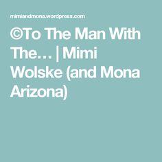 ©To The Man With The… | Mimi Wolske (and Mona Arizona)