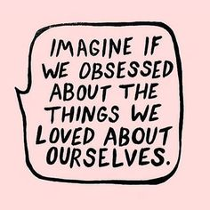 Imagine if we obsessed about the things we loved about ourselves.