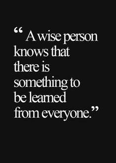 """""""A wise person knows that there is something to be learned from everyone."""""""
