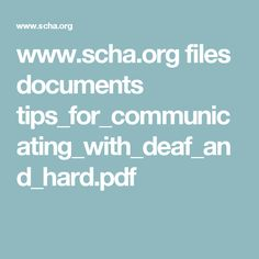 """www.scha.org files documents tips_for_communicating_with_deaf_and_hard.pdf - this resources starts off with an introduction and explains the purpose, i also like that it """"normalises"""" deafness and hearing difficulties, rather then it seeming like an alienated situation, it explains that it effects a lot of people."""