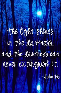 The light shines in the darkness, and the darkness can never extinguish it.  ~ John 1:5