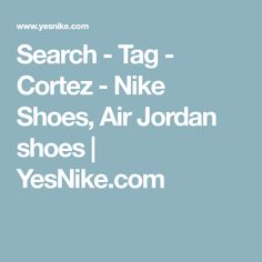 Search - Tag - Cortez - Nike Shoes, Air Jordan shoes | YesNike.com
