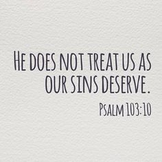 Psalm 103:10   this verse brings me such joy! It reminds me that He does not smite us just because we did something wrong one day. We don't have to live in constant fear and guilt and shame because of our sin-- we have been redeemed & HE LOVES US!