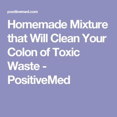 Homemade Mixture that Will Clean Your Colon of Toxic Waste - PositiveMed
