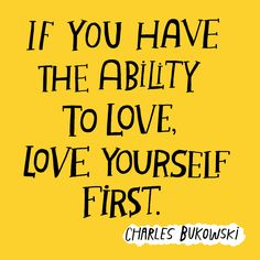 """If you have the ability to love, love yourself first."" ― Charles Bukowski"
