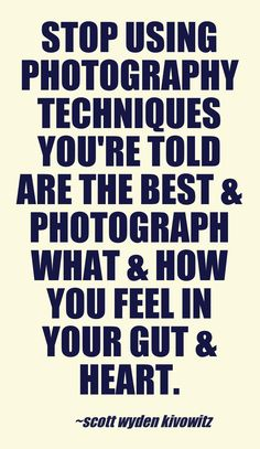 Stop using photography techniques you're told are the best & photograph what & how you feel in your gut and heart.