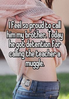 """I feel so proud to call him my brother. Today he got detention for calling the teacher a muggle. """