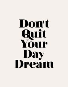 Don't quit your day dream. /