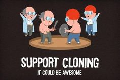 To have a clone... We could freak everyone out by talking at the same time :D