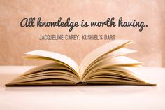 All knowledge is worth having, quote from Kushiel's Dart by Jaqueline Carey