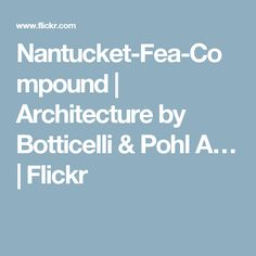 Nantucket-Fea-Compound | Architecture by Botticelli & Pohl A… | Flickr