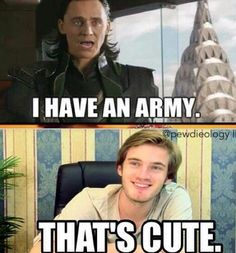 Cute..... But I am in more of Loki's army than PewDiePie's army...(previous pinner) how dare you like Loki better *shun* ima true bro ;D(me)