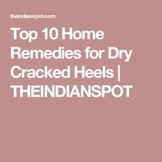 Top 10 Home Remedies for Dry Cracked Heels | THEINDIANSPOT