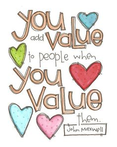 """You add value to people when you value them."" ~ John Maxwell This is true. We value those who love us and we should do the same back."