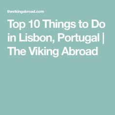 Top 10 Things to Do in Lisbon, Portugal | The Viking Abroad