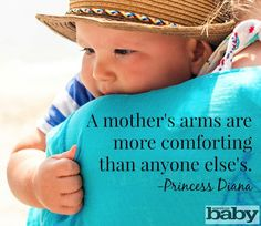 A mother's arms are more comforting than anyone else's. -Princess Diana (via AmericanBaby.com) #parenting #mom #quotes