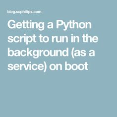 Getting a Python script to run in the background (as a service) on boot