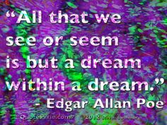 """""""All that we see or seem is but a dream within a dream."""" - Edgar Allan Poe #quotes #dreams via quotepixie.com"""