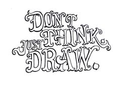 dont think. just draw.