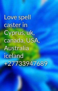 #wattpad #general-fiction GENUINE LOST LOVE SPELL CASTER SAUDI ARABIA, BRUNEI, QATAR, UNITED ARAB EMIRATES , LONDON, DUBAI, ABU DHABI, TORONTO, CANADA, NEW YORK, USA, UK, MANCHESTER, SOUTH AFRICA, DURBAN, PRETORIA, WINDHOEK, NAMIBIA, KUWAIT CITY, BAHRAIN, MALAYSIA, TURKEY, OMAN THE PROBLEMS THAT I CAN HEAL AND SOLVE THROUGH... Lost Love Spells, Love Spell Caster, Pretoria, Toronto Canada, United Arab Emirates, Saudi Arabia, Brunei, Cyprus, Abu Dhabi