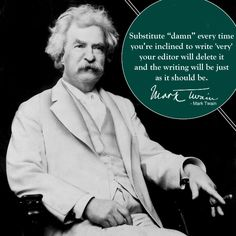 """Mark Twain - Substitute """"damn"""" every time you're inclined to write """"very"""" your editor will delete it and the writing will be just as it should be.    other GREAT quotes here too!!!"""