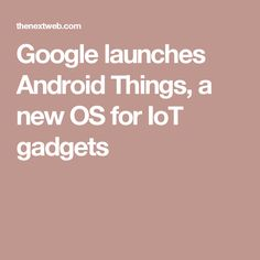 Google launches Android Things, a new OS for IoT gadgets