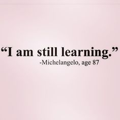 """I am still learning"" #michelangelo AGE 87"