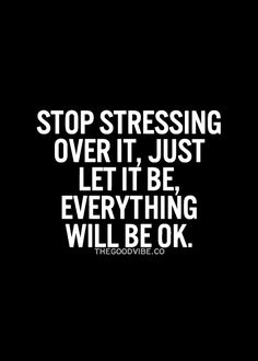 Stop stressing over it, everything will be ok... #positivity
