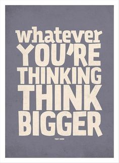 #Whatever you are #thinking #think #Bigger.