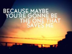 Because maybe, you're gonna be the one that saves me
