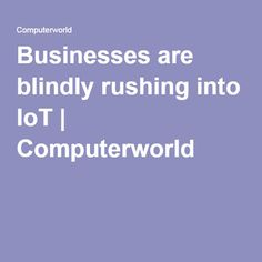 Businesses are blindly rushing into IoT | Computerworld