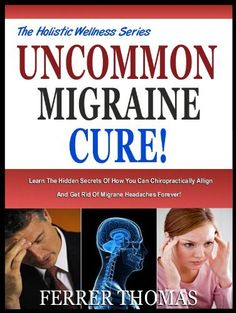 UNCOMMON MIGRAINE CURE: Learn The Hidden Secrets Of How You Can Chiropractically Align Yourself And Get Rid Of Migraine Headaches Forever! (The Holistic Wellness Series) by Ferrer Thomas, http://www.amazon.com/dp/B00BMCA8MU/ref=cm_sw_r_pi_dp_.Ikorb0TPME3F