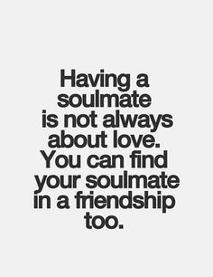 Having a soulmate is not always about love, you can find a soulmate in friendship too