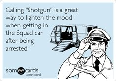 Calling 'Shotgun' is a great way to lighten the mood when getting in the Squad car after being arrested.haha I would laugh! Cops Humor, Police Humor, Police Officer, Humor Humour, Haha Funny, Hilarious, Lol, Funny Stuff, Funny Shit