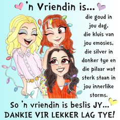 'n Vriendin is. die goud in jou dag, die kluis van jou emosies, die silver in donker tye en die pilaar wat sterk staan in jou innerlike storms. So 'n vriendin is beslis JY. Cute Quotes, Girl Quotes, Best Quotes, Funny Quotes, Nice Sayings, Birthday Qoutes, Birthday Wishes, Friend Friendship, Friendship Quotes