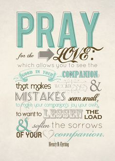 PRAY for the LOVE which allows you to see the good in your companion, that makes weaknesses & mistakes seem small, to make your companion's joys your own, to want to lessen the load & soften the sorrows of your companion. -Henry B. Erying // It Works For Bobbi!